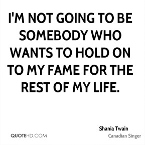 Shania Twain  - I'm not going to be somebody who wants to hold on to my fame for the rest of my life.