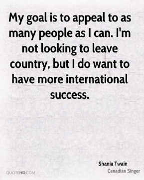 Shania Twain  - My goal is to appeal to as many people as I can. I'm not looking to leave country, but I do want to have more international success.