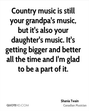 Country music is still your grandpa's music, but it's also your daughter's music. It's getting bigger and better all the time and I'm glad to be a part of it.