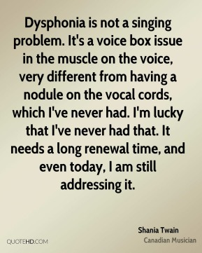 Shania Twain - Dysphonia is not a singing problem. It's a voice box issue in the muscle on the voice, very different from having a nodule on the vocal cords, which I've never had. I'm lucky that I've never had that. It needs a long renewal time, and even today, I am still addressing it.