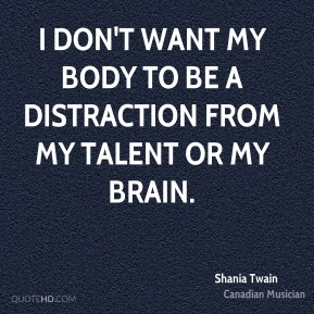 I don't want my body to be a distraction from my talent or my brain.