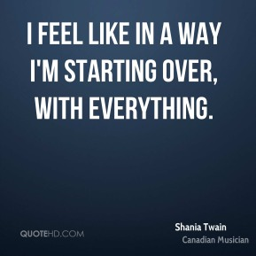 I feel like in a way I'm starting over, with everything.