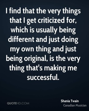 I find that the very things that I get criticized for, which is usually being different and just doing my own thing and just being original, is the very thing that's making me successful.