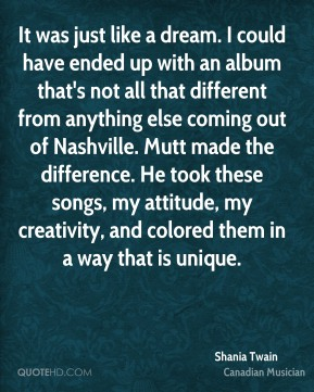 Shania Twain - It was just like a dream. I could have ended up with an album that's not all that different from anything else coming out of Nashville. Mutt made the difference. He took these songs, my attitude, my creativity, and colored them in a way that is unique.