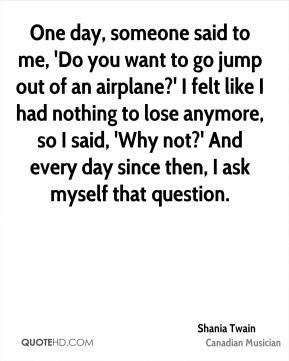 One day, someone said to me, 'Do you want to go jump out of an airplane?' I felt like I had nothing to lose anymore, so I said, 'Why not?' And every day since then, I ask myself that question.
