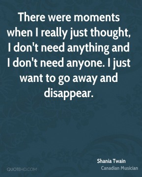 Shania Twain - There were moments when I really just thought, I don't need anything and I don't need anyone. I just want to go away and disappear.