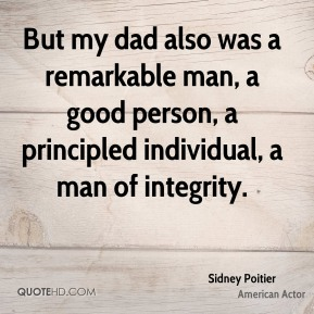 Sidney Poitier - But my dad also was a remarkable man, a good person, a principled individual, a man of integrity.