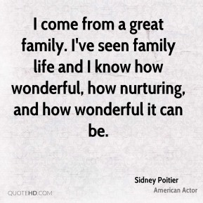 I come from a great family. I've seen family life and I know how wonderful, how nurturing, and how wonderful it can be.
