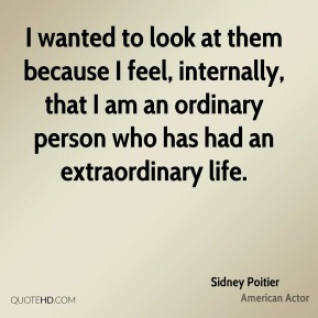 Sidney Poitier - I wanted to look at them because I feel, internally, that I am an ordinary person who has had an extraordinary life.