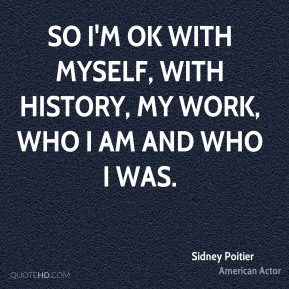 Sidney Poitier - So I'm OK with myself, with history, my work, who I am and who I was.