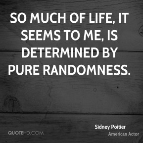 Sidney Poitier - So much of life, it seems to me, is determined by pure randomness.
