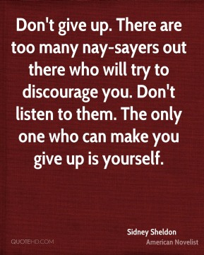Sidney Sheldon - Don't give up. There are too many nay-sayers out there who will try to discourage you. Don't listen to them. The only one who can make you give up is yourself.