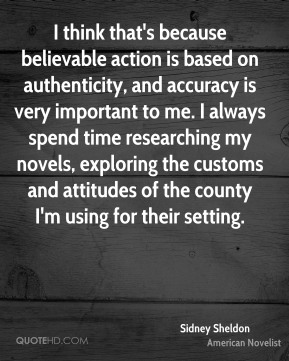 Sidney Sheldon - I think that's because believable action is based on authenticity, and accuracy is very important to me. I always spend time researching my novels, exploring the customs and attitudes of the county I'm using for their setting.