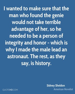 Sidney Sheldon - I wanted to make sure that the man who found the genie would not take terrible advantage of her, so he needed to be a person of integrity and honor - which is why I made the male lead an astronaut. The rest, as they say, is history.