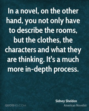 In a novel, on the other hand, you not only have to describe the rooms, but the clothes, the characters and what they are thinking. It's a much more in-depth process.