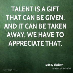 Talent is a gift that can be given, and it can be taken away. We have to appreciate that.