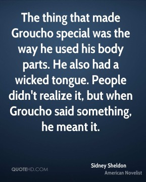 The thing that made Groucho special was the way he used his body parts. He also had a wicked tongue. People didn't realize it, but when Groucho said something, he meant it.