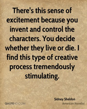 There's this sense of excitement because you invent and control the characters. You decide whether they live or die. I find this type of creative process tremendously stimulating.