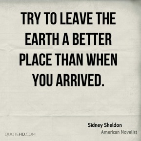 Try to leave the Earth a better place than when you arrived.