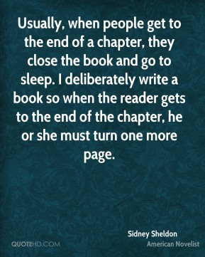 Sidney Sheldon - Usually, when people get to the end of a chapter, they close the book and go to sleep. I deliberately write a book so when the reader gets to the end of the chapter, he or she must turn one more page.