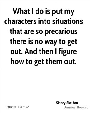 What I do is put my characters into situations that are so precarious there is no way to get out. And then I figure how to get them out.