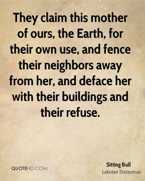 They claim this mother of ours, the Earth, for their own use, and fence their neighbors away from her, and deface her with their buildings and their refuse.
