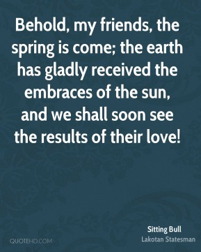 Behold, my friends, the spring is come; the earth has gladly received the embraces of the sun, and we shall soon see the results of their love!
