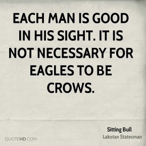 Each man is good in His sight. It is not necessary for eagles to be crows.