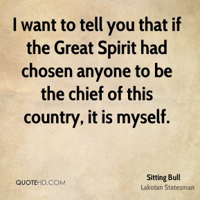 I want to tell you that if the Great Spirit had chosen anyone to be the chief of this country, it is myself.