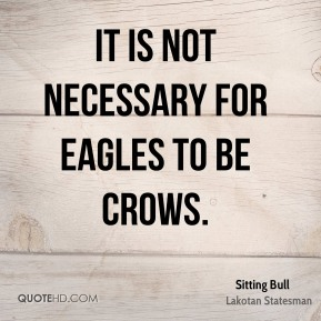 It is not necessary for eagles to be crows.