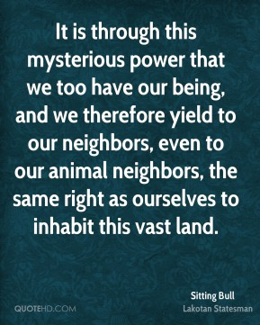 It is through this mysterious power that we too have our being, and we therefore yield to our neighbors, even to our animal neighbors, the same right as ourselves to inhabit this vast land.