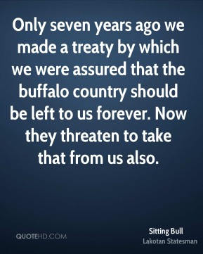 Sitting Bull - Only seven years ago we made a treaty by which we were assured that the buffalo country should be left to us forever. Now they threaten to take that from us also.