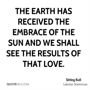 The earth has received the embrace of the sun and we shall see the results of that love.