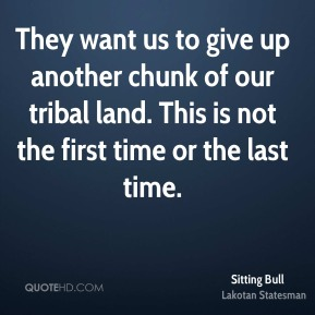 Sitting Bull - They want us to give up another chunk of our tribal land. This is not the first time or the last time.