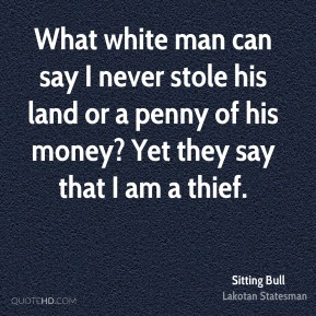 Sitting Bull - What white man can say I never stole his land or a penny of his money? Yet they say that I am a thief.