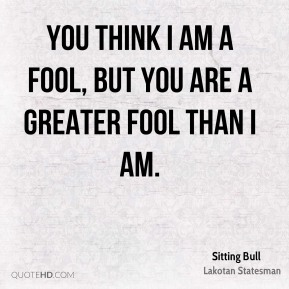 Sitting Bull - You think I am a fool, but you are a greater fool than I am.