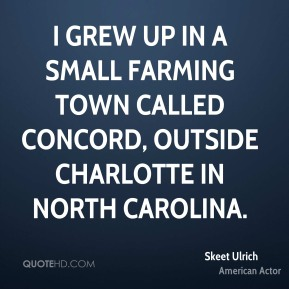 I grew up in a small farming town called Concord, outside Charlotte in North Carolina.