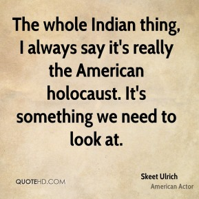 Skeet Ulrich - The whole Indian thing, I always say it's really the American holocaust. It's something we need to look at.