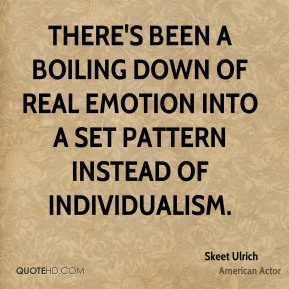 There's been a boiling down of real emotion into a set pattern instead of individualism.