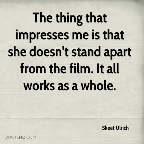 Skeet Ulrich  - The thing that impresses me is that she doesn't stand apart from the film. It all works as a whole.