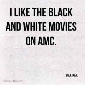 Slick Rick  - I like the black and white movies on AMC.