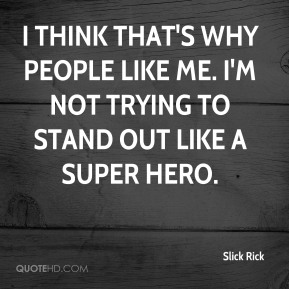 Slick Rick  - I think that's why people like me. I'm not trying to stand out like a super hero.
