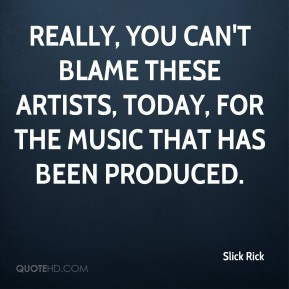 Slick Rick  - Really, you can't blame these artists, today, for the music that has been produced.