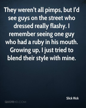 Slick Rick  - They weren't all pimps, but I'd see guys on the street who dressed really flashy. I remember seeing one guy who had a ruby in his mouth. Growing up, I just tried to blend their style with mine.