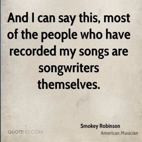 Smokey Robinson - And I can say this, most of the people who have recorded my songs are songwriters themselves.