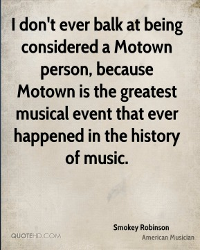 Smokey Robinson - I don't ever balk at being considered a Motown person, because Motown is the greatest musical event that ever happened in the history of music.