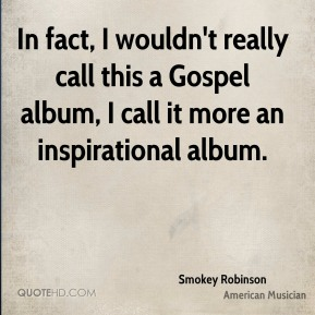 Smokey Robinson - In fact, I wouldn't really call this a Gospel album, I call it more an inspirational album.