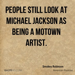 Smokey Robinson - People still look at Michael Jackson as being a Motown artist.