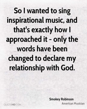 Smokey Robinson - So I wanted to sing inspirational music, and that's exactly how I approached it - only the words have been changed to declare my relationship with God.
