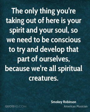 Smokey Robinson - The only thing you're taking out of here is your spirit and your soul, so we need to be conscious to try and develop that part of ourselves, because we're all spiritual creatures.